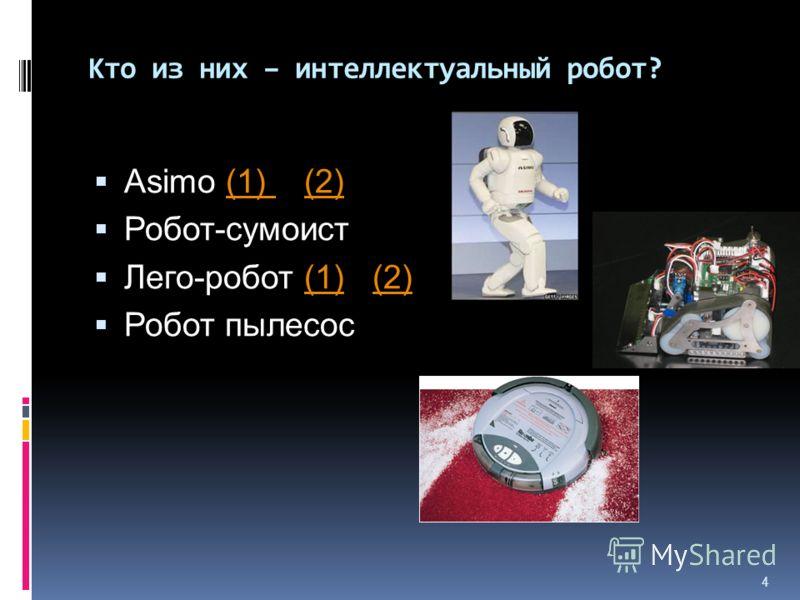 4 Кто из них – интеллектуальный робот? Asimo (1) (2)(1) (2) Робот-сумоист Лего-робот (1) (2)(1)(2) Робот пылесос
