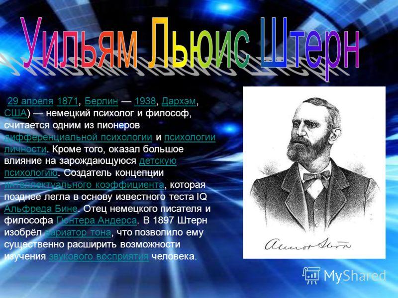 (29 апреля 1871, Берлин 1938, Дархэм, США) немецкий психолог и философ, считается одним из пионеров дифференциальной психологии и психологии личности. Кроме того, оказал большое влияние на зарождающуюся детскую психологию. Создатель концепции интелле