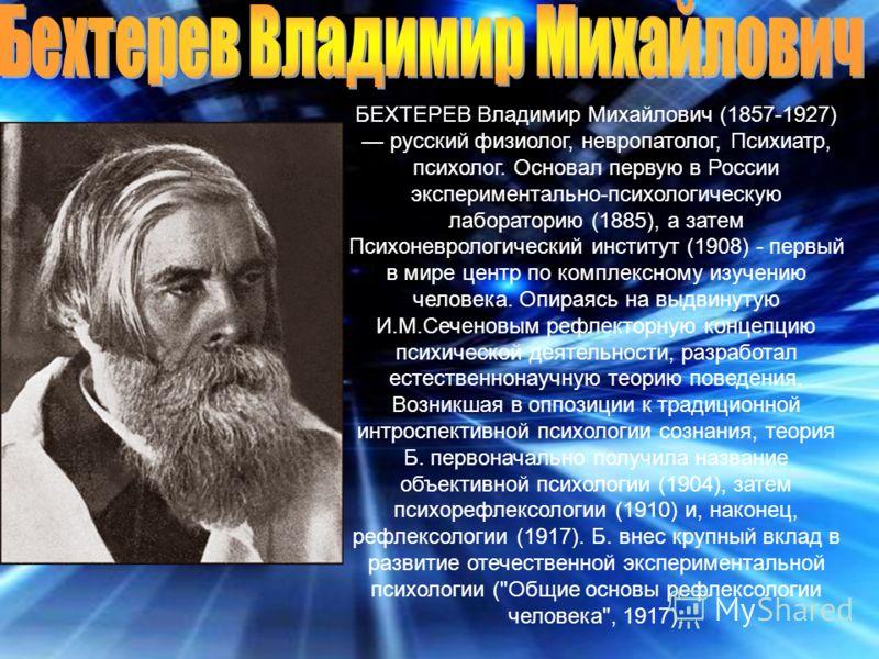 БЕХТЕРЕВ Владимир Михайлович (1857-1927) русский физиолог, невропатолог, Психиатр, психолог. Основал первую в России экспериментально-психологическую лабораторию (1885), а затем Психоневрологический институт (1908) - первый в мире центр по комплексно