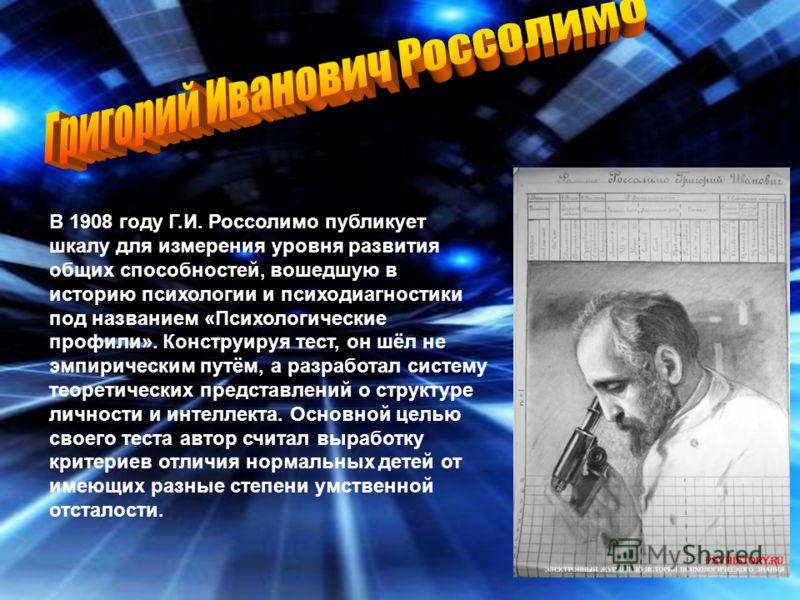 В 1908 году Г.И. Россолимо публикует шкалу для измерения уровня развития общих способностей, вошедшую в историю психологии и психодиагностики под названием «Психологические профили». Конструируя тест, он шёл не эмпирическим путём, а разработал систем