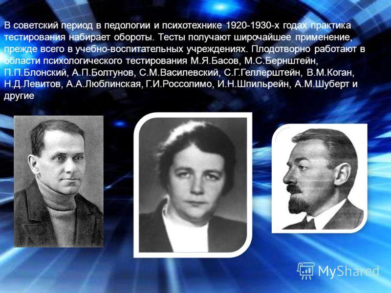 В советский период в педологии и психотехнике 1920-1930-х годах практика тестирования набирает обороты. Тесты получают широчайшее применение, прежде всего в учебно-воспитательных учреждениях. Плодотворно работают в области психологического тестирован