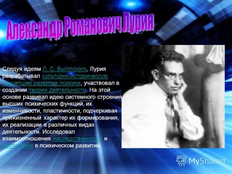 Следуя идеям Л. С. Выготского, Лурия разрабатывал культурно-историческую концепцию развития психики, участвовал в создании теории деятельности. На этой основе развивал идею системного строения высших психических функций, их изменчивости, пластичности