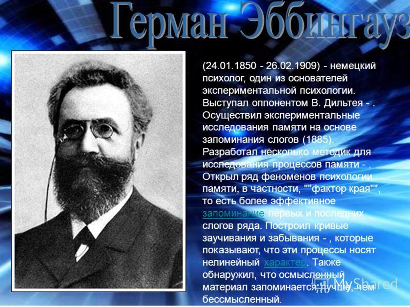(24.01.1850 - 26.02.1909) - немецкий психолог, один из основателей экспериментальной психологии. Выступал оппонентом В. Дильтея -. Осуществил экспериментальные исследования памяти на основе запоминания слогов (1885). Разработал несколько методик для