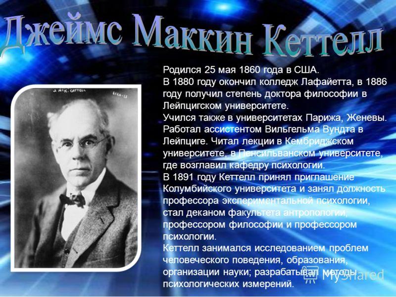 Родился 25 мая 1860 года в США. В 1880 году окончил колледж Лафайетта, в 1886 году получил степень доктора философии в Лейпцигском университете. Учился также в университетах Парижа, Женевы. Работал ассистентом Вильгельма Вундта в Лейпциге. Читал лекц