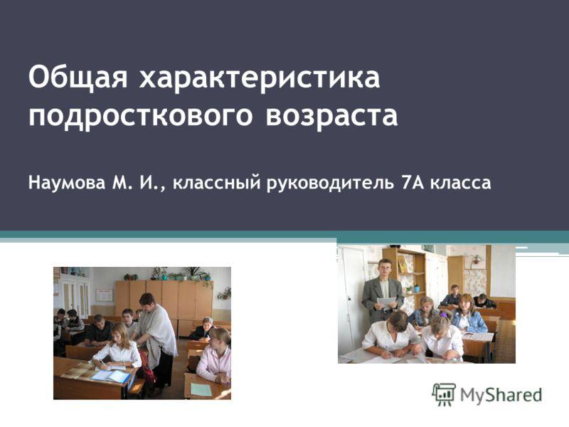 Общая характеристика подросткового возраста Наумова М. И., классный руководитель 7А класса