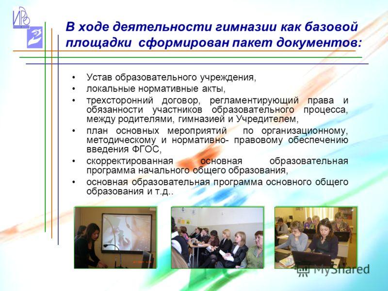 В ходе деятельности гимназии как базовой площадки сформирован пакет документов: Устав образовательного учреждения, локальные нормативные акты, трехсторонний договор, регламентирующий права и обязанности участников образовательного процесса, между род
