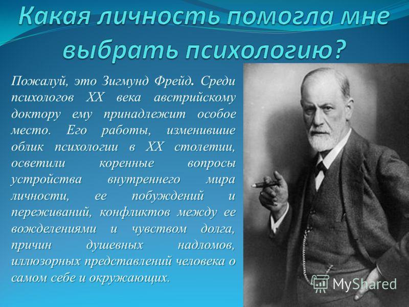 Пожалуй, это Зигмунд Фрейд. Среди психологов XX века австрийскому доктору ему принадлежит особое место. Его работы, изменившие облик психологии в XX столетии, осветили коренные вопросы устройства внутреннего мира личности, ее побуждений и переживаний