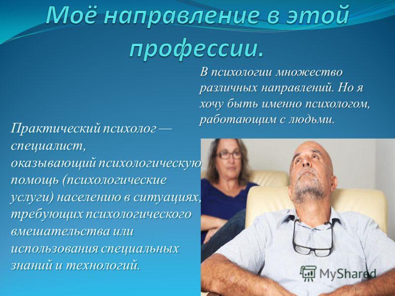 Практический психолог специалист, оказывающий психологическую помощь (психологические услуги) населению в ситуациях, требующих психологического вмешательства или использования специальных знаний и технологий. В психологии множество различных направле