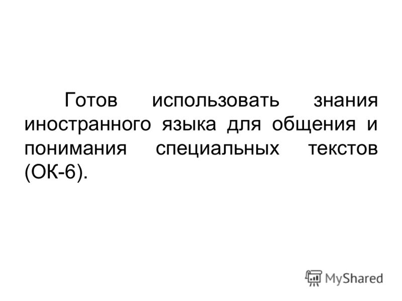 Готов использовать знания иностранного языка для общения и понимания специальных текстов (ОК-6).