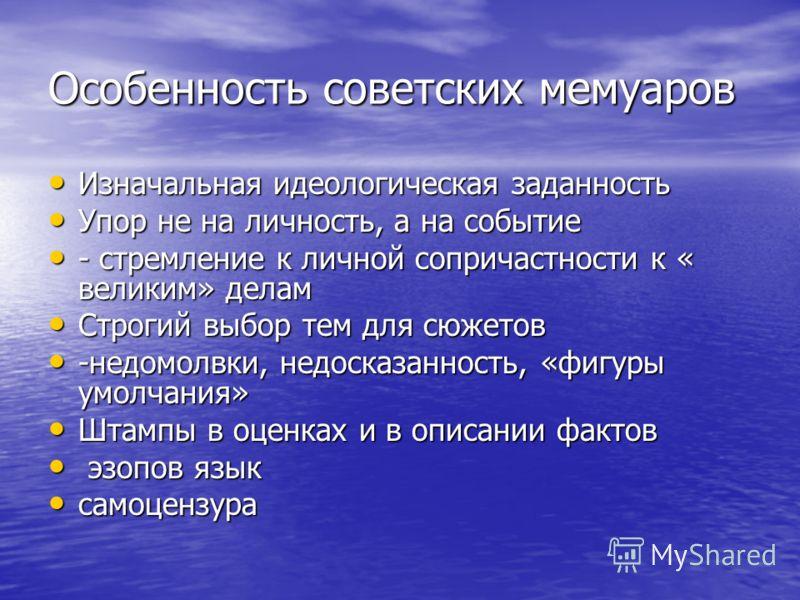 Особенность советских мемуаров Изначальная идеологическая заданность Изначальная идеологическая заданность Упор не на личность, а на событие Упор не на личность, а на событие - стремление к личной сопричастности к « великим» делам - стремление к личн