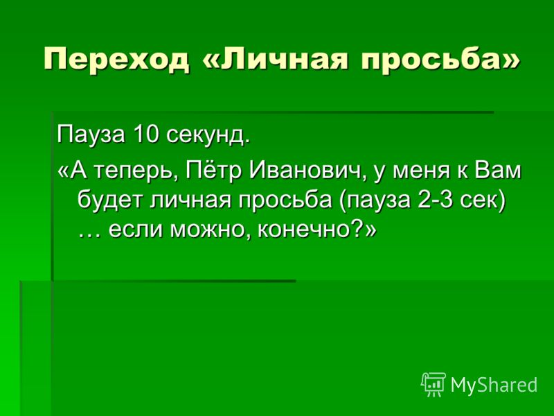 Переход «Личная просьба» Пауза 10 секунд. «А теперь, Пётр Иванович, у меня к Вам будет личная просьба (пауза 2-3 сек) … если можно, конечно?»