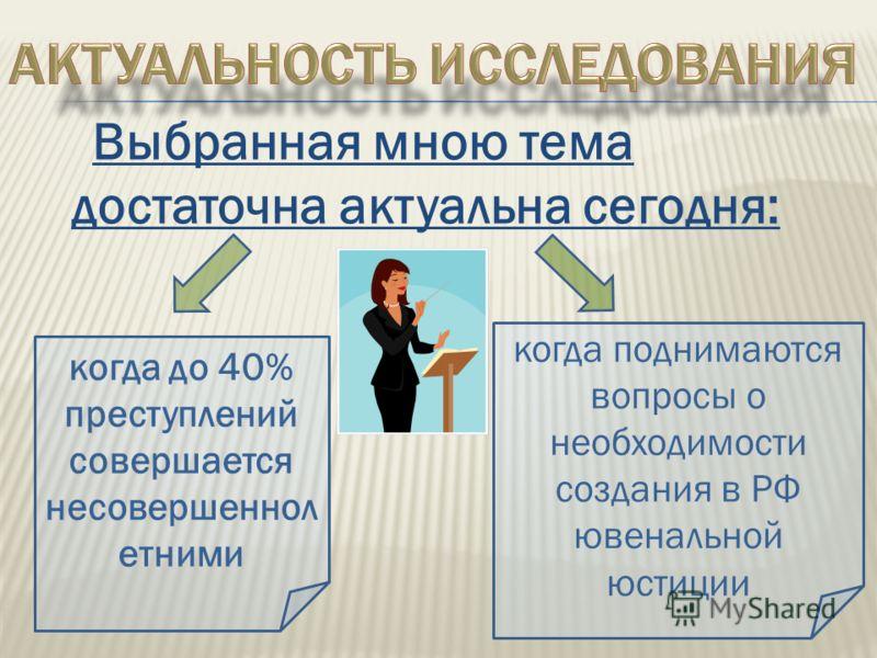 Выбранная мною тема достаточна актуальна сегодня: когда до 40% преступлений совершается несовершеннол етними когда поднимаются вопросы о необходимости создания в РФ ювенальной юстиции
