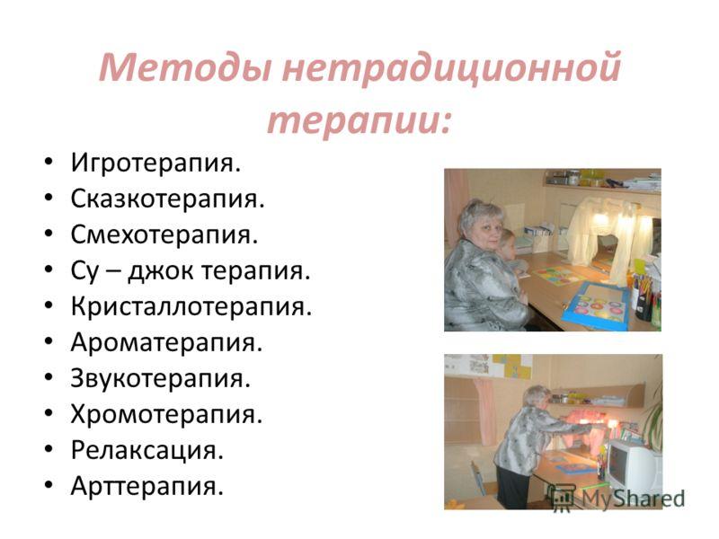 Методы нетрадиционной терапии: Игротерапия. Сказкотерапия. Смехотерапия. Су – джок терапия. Кристаллотерапия. Ароматерапия. Звукотерапия. Хромотерапия. Релаксация. Арттерапия.