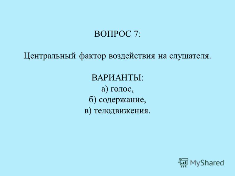 ВОПРОС 7: Центральный фактор воздействия на слушателя. ВАРИАНТЫ: а) голос, б) содержание, в) телодвижения.