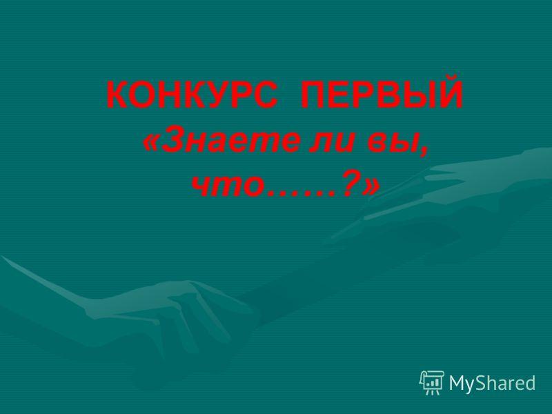 КОНКУРС ПЕРВЫЙ «Знаете ли вы, что……?»