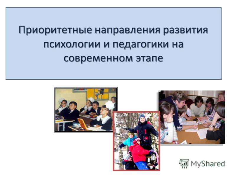 Приоритетные направления развития психологии и педагогики на современном этапе