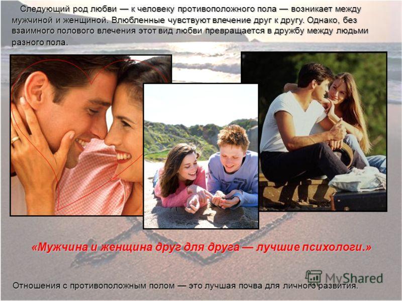 Следующий род любви к человеку противоположного пола возникает между мужчиной и женщиной. Влюбленные чувствуют влечение друг к другу. Однако, без взаимного полового влечения этот вид любви превращается в дружбу между людьми разного пола. Следующий ро