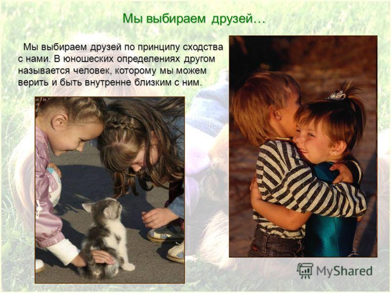 Мы выбираем друзей по принципу сходства с нами. В юношеских определениях другом называется человек, которому мы можем верить и быть внутренне близким с ним. Мы выбираем друзей по принципу сходства с нами. В юношеских определениях другом называется че