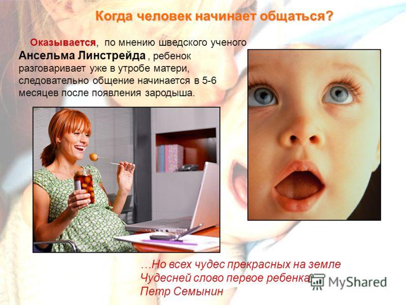 Когда человек начинает общаться? Оказывается, Оказывается, по мнению шведского ученого Ансельма Линстрейда, ребенок разговаривает уже в утробе матери, следовательно общение начинается в 5-6 месяцев после появления зародыша. …Но всех чудес прекрасных