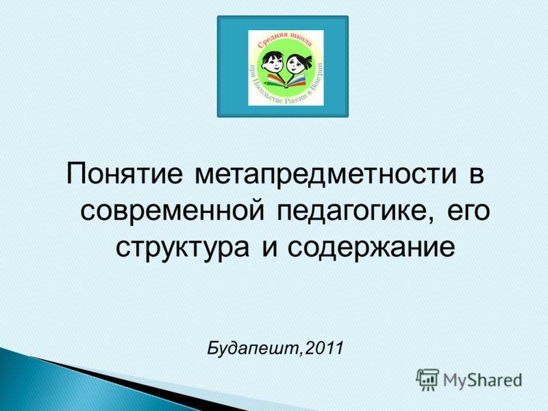 Понятие метапредметности в современной педагогике, его структура и содержание Будапешт,2011