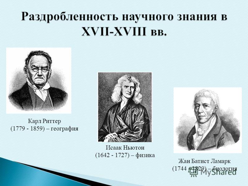 Исаак Ньютон (1642 - 1727) – физика Жан Батист Ламарк (1744 - 1829) – биология Карл Риттер (1779 - 1859) – география
