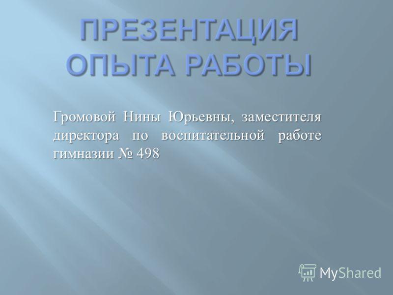 Громовой Нины Юрьевны, заместителя директора по воспитательной работе гимназии 498