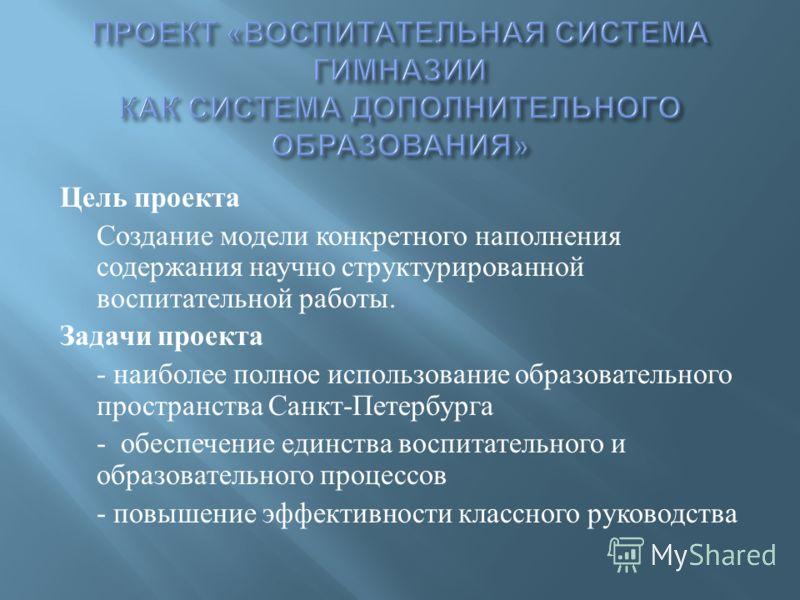 Цель проекта Создание модели конкретного наполнения содержания научно структурированной воспитательной работы. Задачи проекта - наиболее полное использование образовательного пространства Санкт - Петербурга - обеспечение единства воспитательного и об