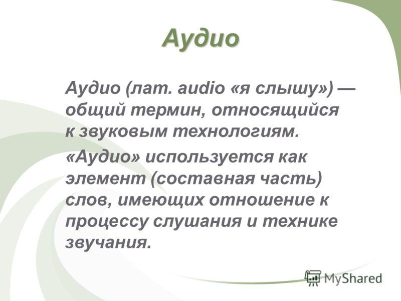 Аудио Аудио (лат. audio «я слышу») общий термин, относящийся к звуковым технологиям. «Аудио» используется как элемент (составная часть) слов, имеющих отношение к процессу слушания и технике звучания.