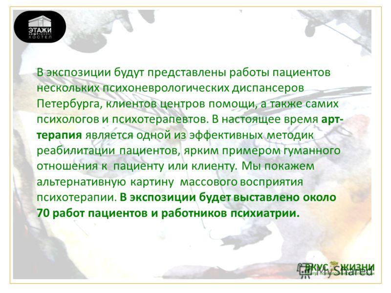 В экспозиции будут представлены работы пациентов нескольких психоневрологических диспансеров Петербурга, клиентов центров помощи, а также самих психологов и психотерапевтов. В настоящее время арт- терапия является одной из эффективных методик реабили