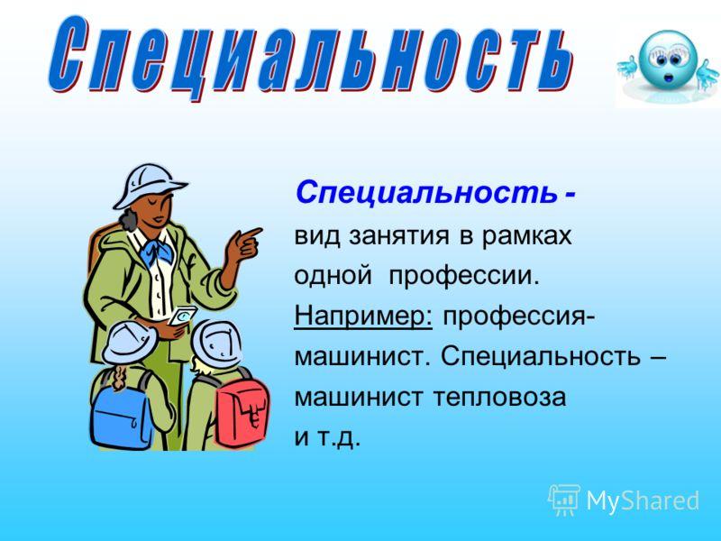 Специальность - вид занятия в рамках одной профессии. Например: профессия- машинист. Специальность – машинист тепловоза и т.д.