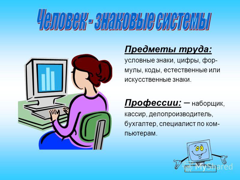 Предметы труда: условные знаки, цифры, фор- мулы, коды, естественные или искусственные знаки. Профессии: – наборщик, кассир, делопроизводитель, бухгалтер, специалист по ком- пьютерам.
