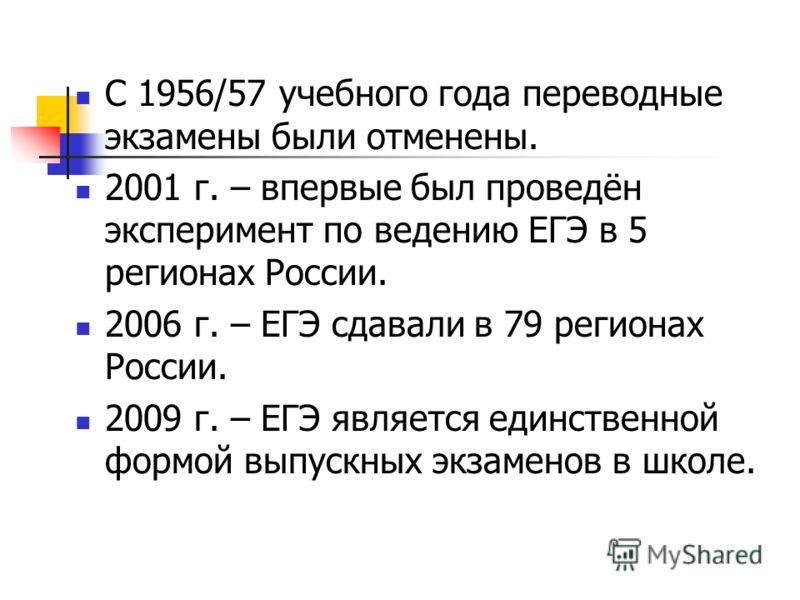 С 1956/57 учебного года переводные экзамены были отменены. 2001 г. – впервые был проведён эксперимент по ведению ЕГЭ в 5 регионах России. 2006 г. – ЕГЭ сдавали в 79 регионах России. 2009 г. – ЕГЭ является единственной формой выпускных экзаменов в шко