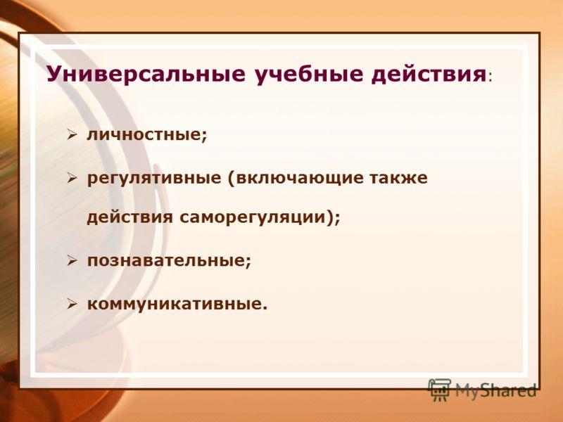 Универсальные учебные действия : личностные; регулятивные (включающие также действия саморегуляции); познавательные; коммуникативные.