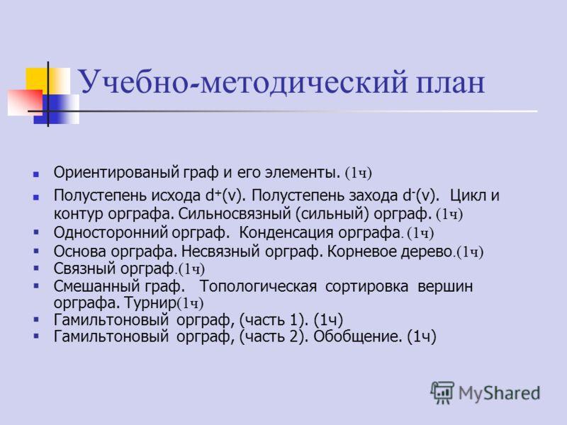 Учебно - методический план Ориентированый граф и его элементы. (1ч) Полустепень исхода d + (v). Полустепень захода d - (v). Цикл и контур орграфа. Сильносвязный (сильный) орграф. (1ч) Односторонний орграф. Конденсация орграфа. (1ч) Основа орграфа. Не