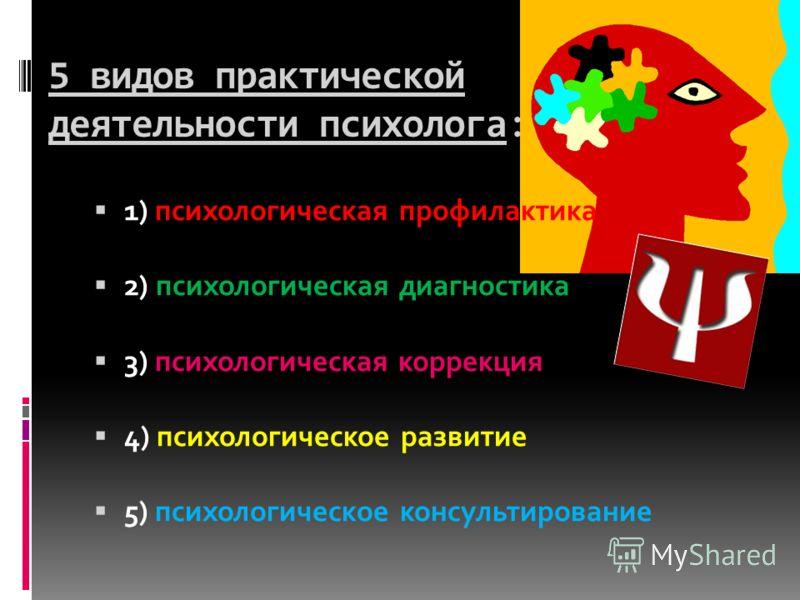 5 видов практической деятельности психолога: 1) психологическая профилактика 2) психологическая диагностика 3) психологическая коррекция 4) психологическое развитие 5) психологическое консультирование