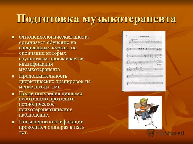 Подготовка музыкотерапевта Онтопсихологическая школа организует обучение на специальных курсах, по окончании которых слушателям присваивается квалификация музыкотерапевта. Онтопсихологическая школа организует обучение на специальных курсах, по оконча
