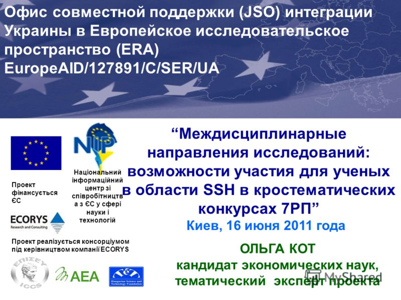 Междисциплинарные направления исследований: возможности участия для ученых в области SSH в кростематических конкурсах 7РП Киев, 16 июня 2011 года Проект фінансується ЄС Joint Support Office (JSO) for Enhancing Ukraines Integration into the EU Researc