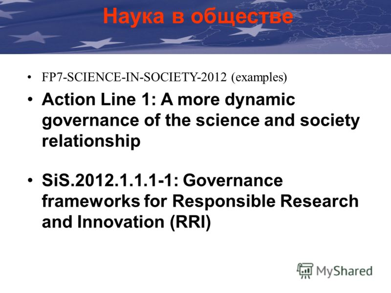 Наука в обществе FP7-SCIENCE-IN-SOCIETY-2012 (examples) Action Line 1: A more dynamic governance of the science and society relationship SiS.2012.1.1.1-1: Governance frameworks for Responsible Research and Innovation (RRI)