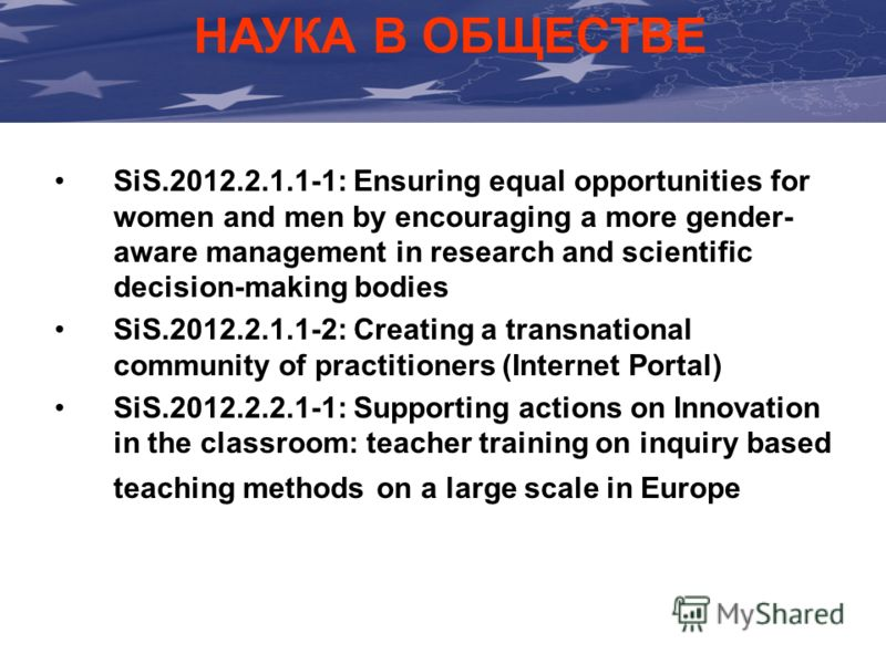 НАУКА В ОБЩЕСТВЕ SiS.2012.2.1.1-1: Ensuring equal opportunities for women and men by encouraging a more gender- aware management in research and scientific decision-making bodies SiS.2012.2.1.1-2: Creating a transnational community of practitioners (