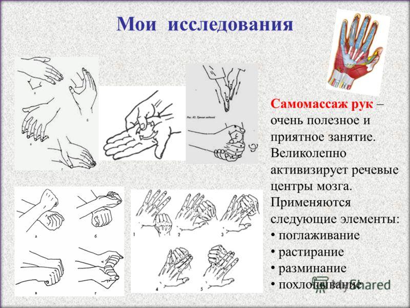 Самомассаж рук – очень полезное и приятное занятие. Великолепно активизирует речевые центры мозга. Применяются следующие элементы: поглаживание растирание разминание похлопывание Мои исследования