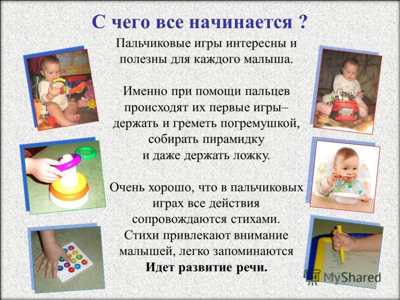 С чего все начинается ? Пальчиковые игры интересны и полезны для каждого малыша. Именно при помощи пальцев происходят их первые игры– держать и греметь погремушкой, собирать пирамидку и даже держать ложку. Очень хорошо, что в пальчиковых играх все де
