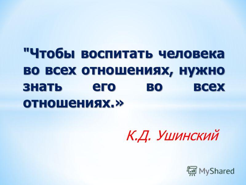 Чтобы воспитать человека во всех отношениях, нужно знать его во всех отношениях.» К.Д. Ушинский