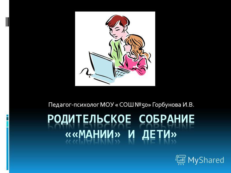 Педагог-психолог МОУ « СОШ 50» Горбунова И.В.