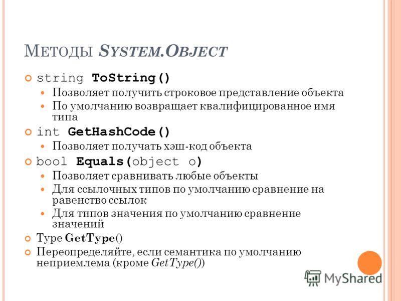 М ЕТОДЫ S YSTEM.O BJECT string ToString() Позволяет получить строковое представление объекта По умолчанию возвращает квалифицированное имя типа int GetHashCode() Позволяет получать хэш-код объекта bool Equals(object o) Позволяет сравнивать любые объе