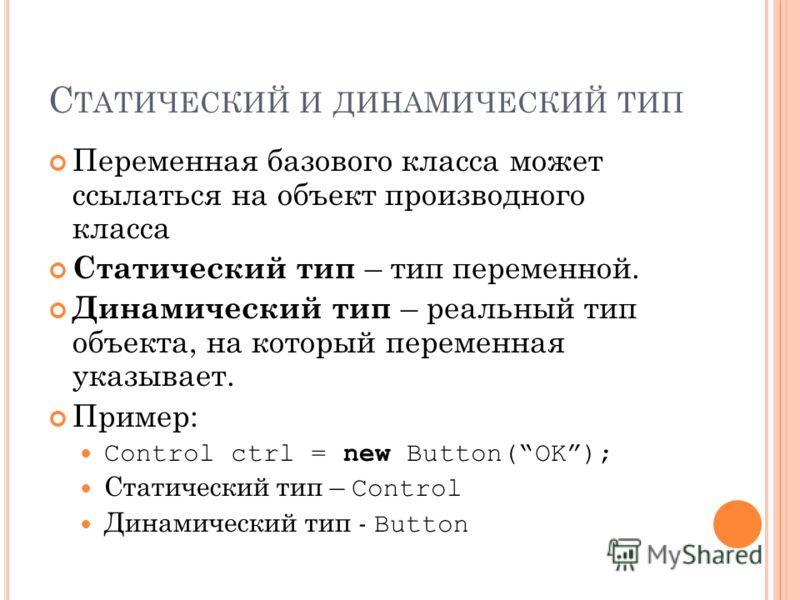 С ТАТИЧЕСКИЙ И ДИНАМИЧЕСКИЙ ТИП Переменная базового класса может ссылаться на объект производного класса Статический тип – тип переменной. Динамический тип – реальный тип объекта, на который переменная указывает. Пример: Control ctrl = new Button(OK)