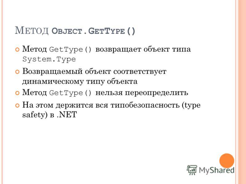 М ЕТОД O BJECT.G ET T YPE () Метод GetType() возвращает объект типа System.Type Возвращаемый объект соответствует динамическому типу объекта Метод GetType() нельзя переопределить На этом держится вся типобезопасность (type safety) в.NET