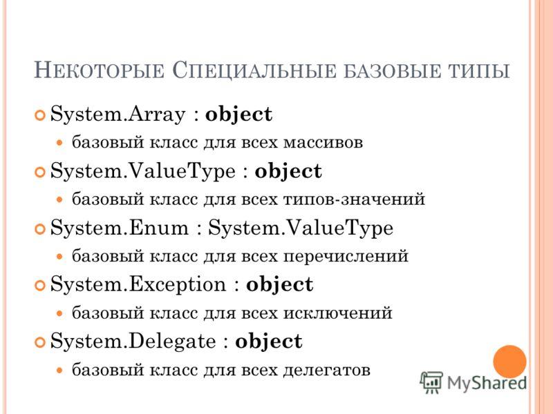 Н ЕКОТОРЫЕ С ПЕЦИАЛЬНЫЕ БАЗОВЫЕ ТИПЫ System.Array : object базовый класс для всех массивов System.ValueType : object базовый класс для всех типов-значений System.Enum : System.ValueType базовый класс для всех перечислений System.Exception : object ба
