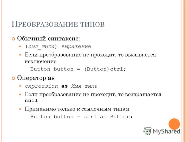 П РЕОБРАЗОВАНИЕ ТИПОВ Обычный синтаксис: (Имя_типа) выражение Если преобразование не проходит, то вызывается исключение Button button = (Button)ctrl; Оператор as expression as Имя_типа Если преобразование не проходит, то возвращается null Применимо т