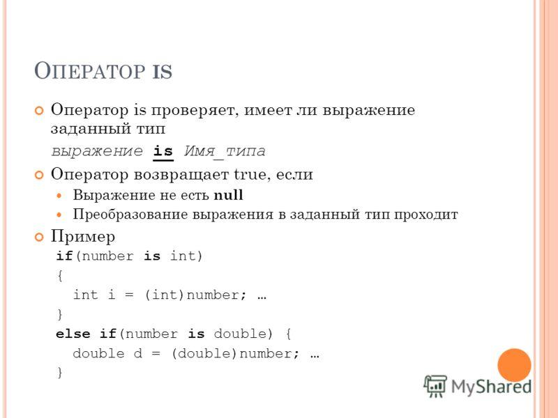 О ПЕРАТОР IS Оператор is проверяет, имеет ли выражение заданный тип выражение is Имя_типа Оператор возвращает true, если Выражение не есть null Преобразование выражения в заданный тип проходит Пример if(number is int) { int i = (int)number; … } else