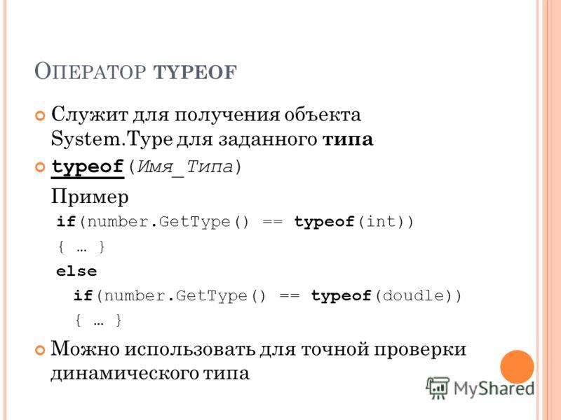 О ПЕРАТОР TYPEOF Служит для получения объекта System.Type для заданного типа typeof(Имя_Типа) Пример if(number.GetType() == typeof(int)) { … } else if(number.GetType() == typeof(doudle)) { … } Можно использовать для точной проверки динамического типа